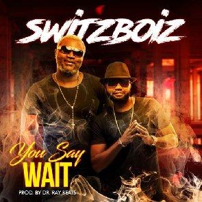 Switzboiz Release New Song 'You Say Wait'(VIDEO)