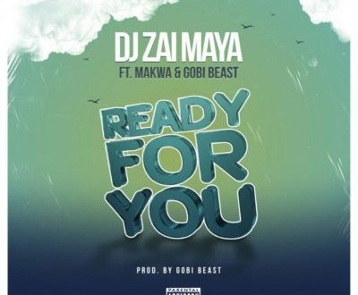 DJ Zai Maya – Ready For You Ft. Makwa & Gobi Beast