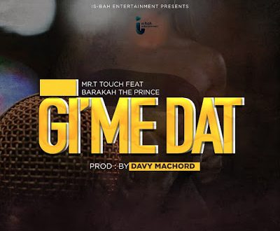 Mr. T Touch - GIME DAT Ft. Barakah The Prince