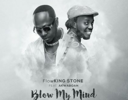 Flowking Stone – Blow My Mind ft. Akwaboah
