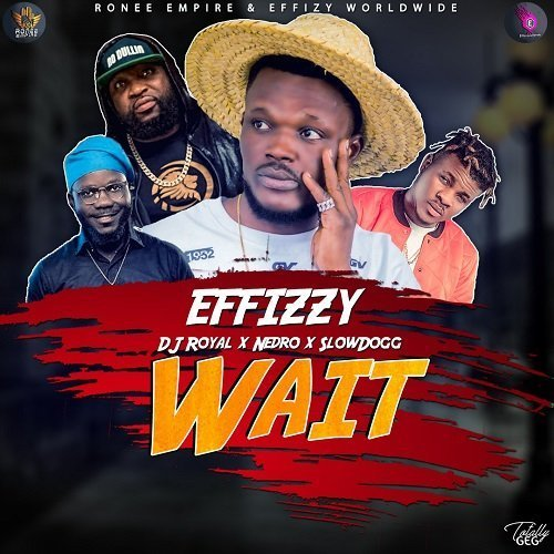 Effizzy – Wait Ft. DJ Royal X Nedro X SlowDog