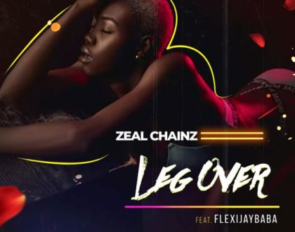 Zeal Chainz Ft. Flexyjaybaba – Leg Over (Prod. by Produ'zee)