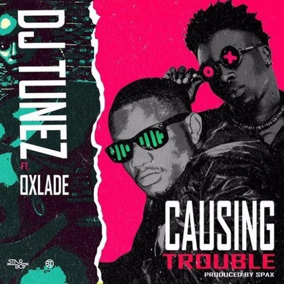 "DJ Tunez – ""Causing Trouble"" ft. Oxlade"
