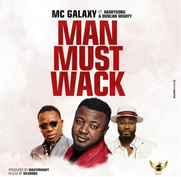 MC Galaxy – Man Must Wack Ft Harrysong x Duncan Mighty