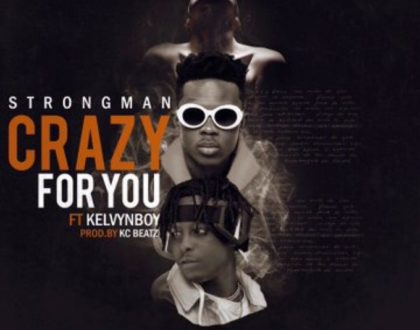 Strongman ft Kelvynboy – Crazy For You (Prod. by KC Beatz)