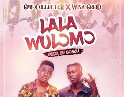 GMG Collecter - Lala Wulormo ft Wisa Gried (Prod by Bossu)