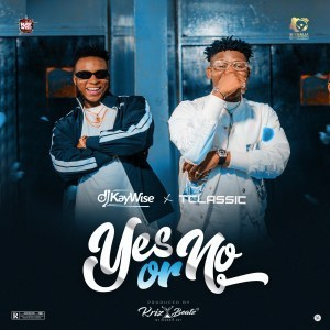 DJ Kaywise – Yes Or No ft. T Classic (Prod. by Kriz Beatz)