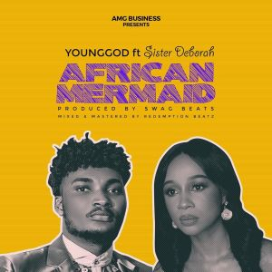 Younggod ft. Sister Deborah – African Mermaid (Prod. By Swag Beats)