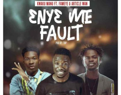Kwaku Manu – Eny3 Me Fault ft. Fameye & Article Wan (Prod by TBP)