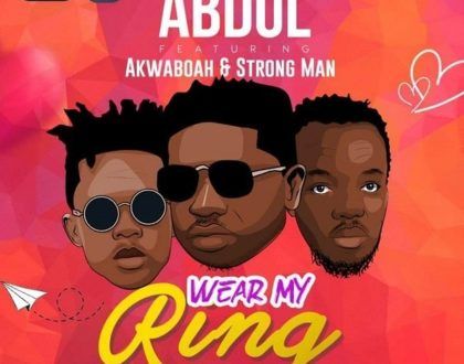 Abdul – Wear My Ring ft. Akwaboah & Strongman