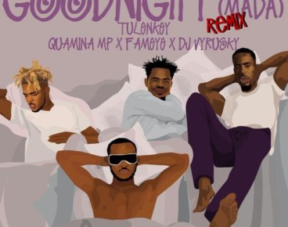Tulenkey ft. Quamina Mp , Fameye & DJ Vyrusky – Goodnight (Mada)(Remix)