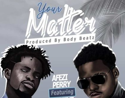 Afezi Perry – Your Matter ft. Fameye (Prod. by Body Beatz)