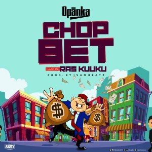 Opanka – Chop Bet ft. Ras Kuuku (Prod. by Ivan Beatz)