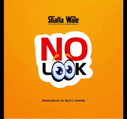 Shatta Wale – No Look (Prod. by Beatz Vampire)