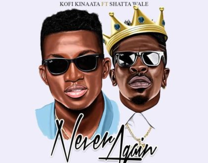 Kofi Kinaata – Never Again ft Shatta Wale (Prod by Kindee)