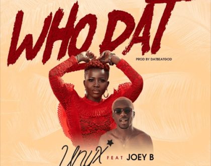 Unyx – Who Dat ft. Joey B (Prod. by DatBeatGod)