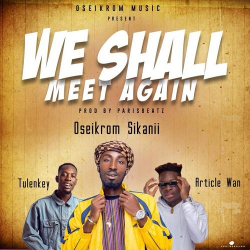 Oseikrom Sikanii – We Shall Meet Again ft Tulenkey & Article Wan