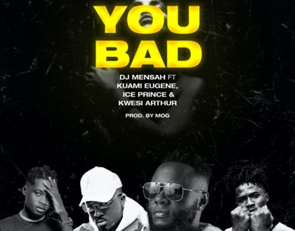 DJ Mensah – You Bad Ft Kuami Eugene, Ice Prince & Kwesi(Now or Never EP)