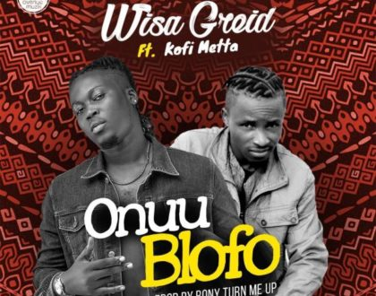 Wisa Greid – Onuu Blofo ft. Kofi Metta (Prod by RonyTurn Me Up)
